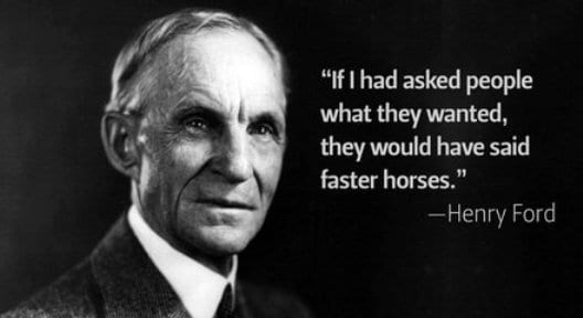 Henry Ford: If I had asked people what they wanted, they would have said faster horses.